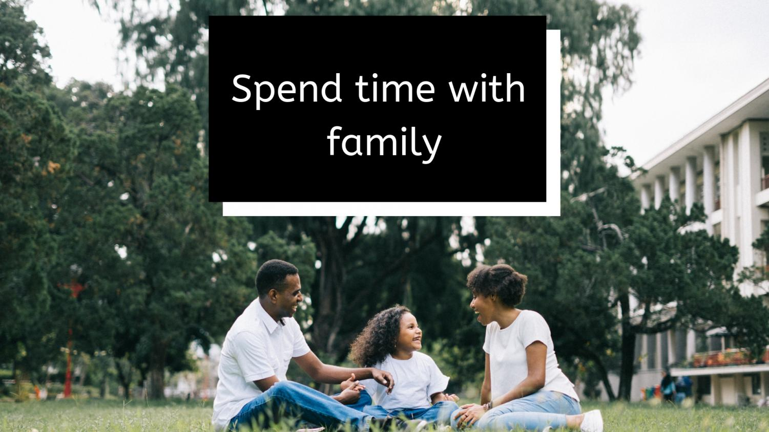 Spend+time+with+your+family+-+Your+family+will+always+be+there+for+you%2C+show+you+appreciate+them.+Call+your+grandparents+and+say+you+love+them%2C+plan+a+day+to+have+dinner+with+your+parents%2C+or+send+a+letter+to+a+far+relative.+